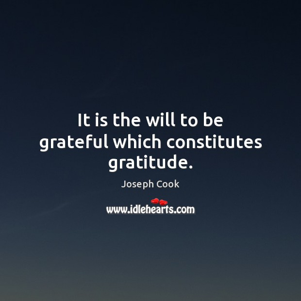 It is the will to be grateful which constitutes gratitude. Be Grateful Quotes Image