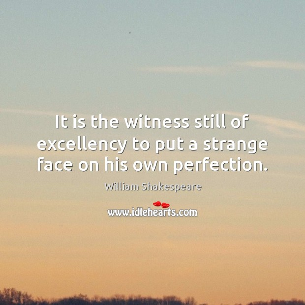 It is the witness still of excellency to put a strange face on his own perfection. Image