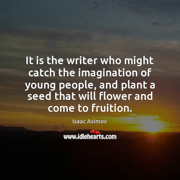 It is the writer who might catch the imagination of young people, Flowers Quotes Image