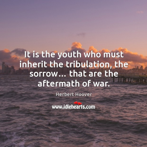 Image, It is the youth who must inherit the tribulation, the sorrow… that are the aftermath of war.