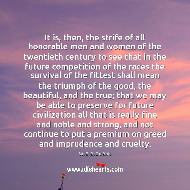 It is, then, the strife of all honorable men and women of W. E. B. Du Bois Picture Quote