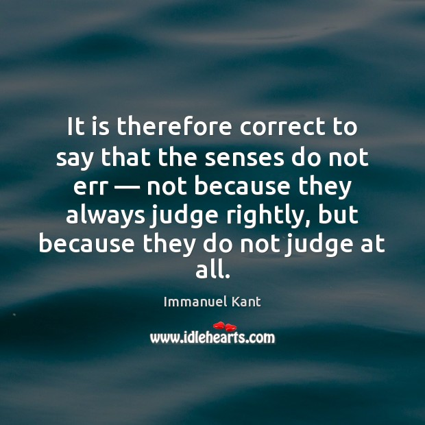 It is therefore correct to say that the senses do not err — Immanuel Kant Picture Quote