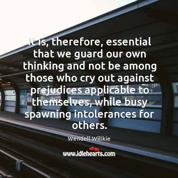 It is, therefore, essential that we guard our own thinking and not be among those who Wendell Willkie Picture Quote