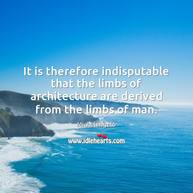It is therefore indisputable that the limbs of architecture are derived from Michelangelo Picture Quote