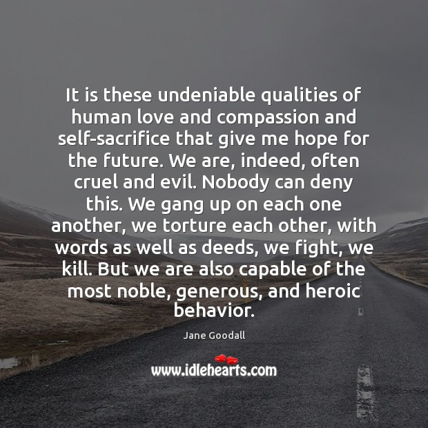 It is these undeniable qualities of human love and compassion and self-sacrifice Behavior Quotes Image