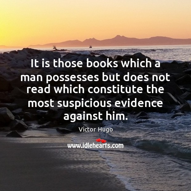 It is those books which a man possesses but does not read Image