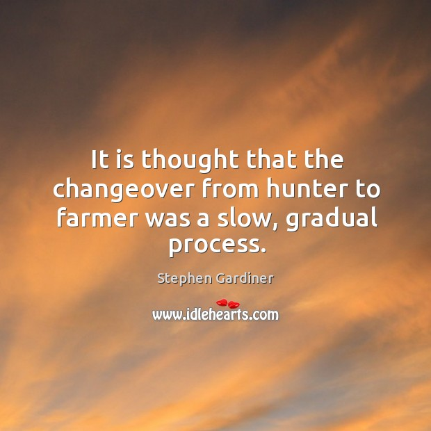 It is thought that the changeover from hunter to farmer was a slow, gradual process. Stephen Gardiner Picture Quote