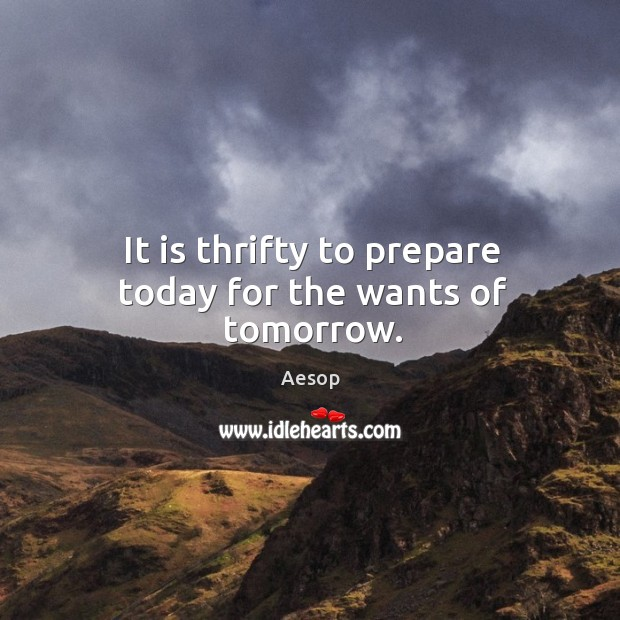 Image, It is thrifty to prepare today for the wants of tomorrow.