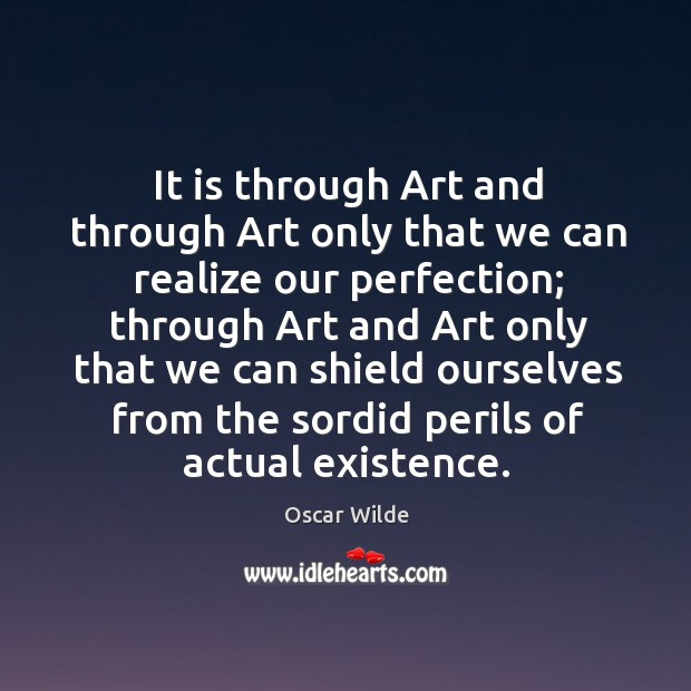 It is through art and through art only that we can realize our perfection; Image