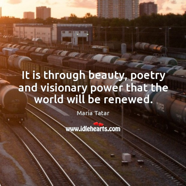 Image, It is through beauty, poetry and visionary power that the world will be renewed.