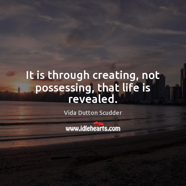 It is through creating, not possessing, that life is revealed. Image