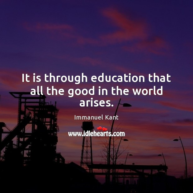 It is through education that all the good in the world arises. Image