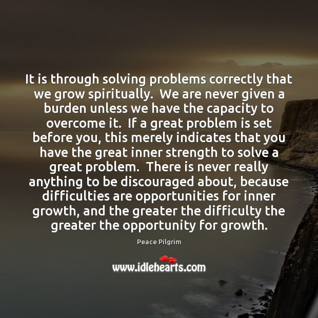 It is through solving problems correctly that we grow spiritually.  We are Peace Pilgrim Picture Quote