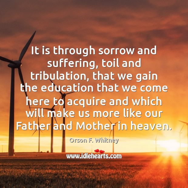 It is through sorrow and suffering, toil and tribulation, that we gain Image