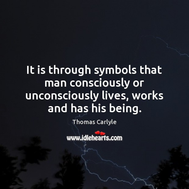 It is through symbols that man consciously or unconsciously lives, works and Image