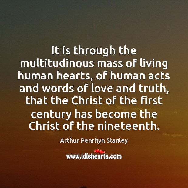It is through the multitudinous mass of living human hearts, of human Image