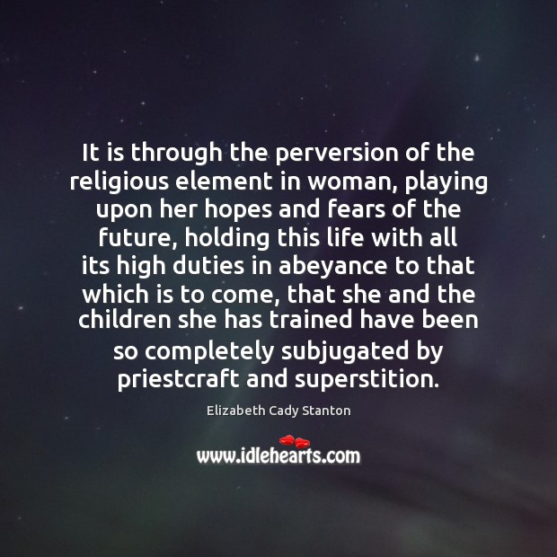 It is through the perversion of the religious element in woman, playing Elizabeth Cady Stanton Picture Quote