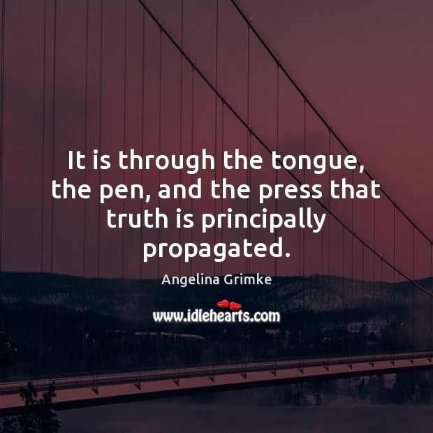Image, It is through the tongue, the pen, and the press that truth is principally propagated.