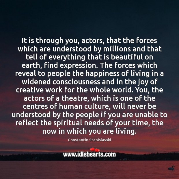 It is through you, actors, that the forces which are understood by Constantin Stanislavski Picture Quote