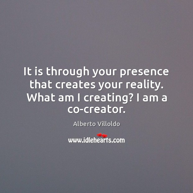 Image, It is through your presence that creates your reality. What am I