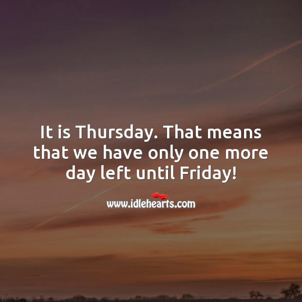 It is Thursday. That means that we have only one more day left until Friday! Thursday Quotes Image