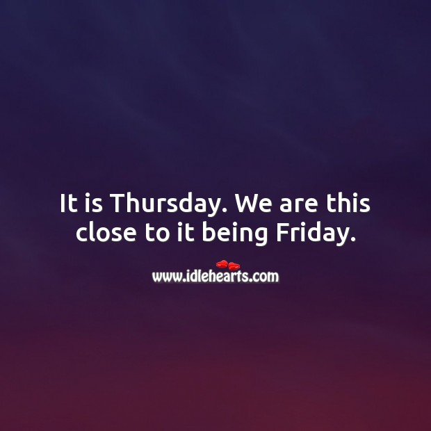 It is Thursday. We are this close to it being Friday. Thursday Quotes Image
