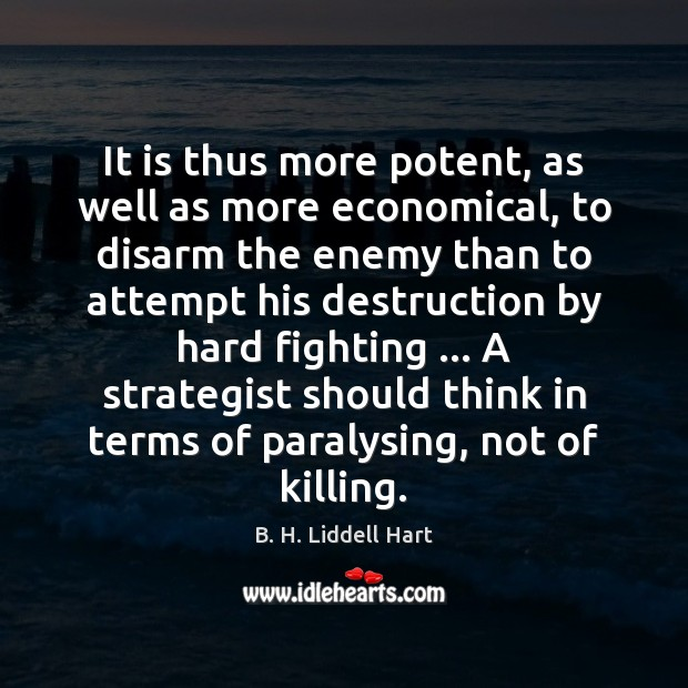 It is thus more potent, as well as more economical, to disarm B. H. Liddell Hart Picture Quote