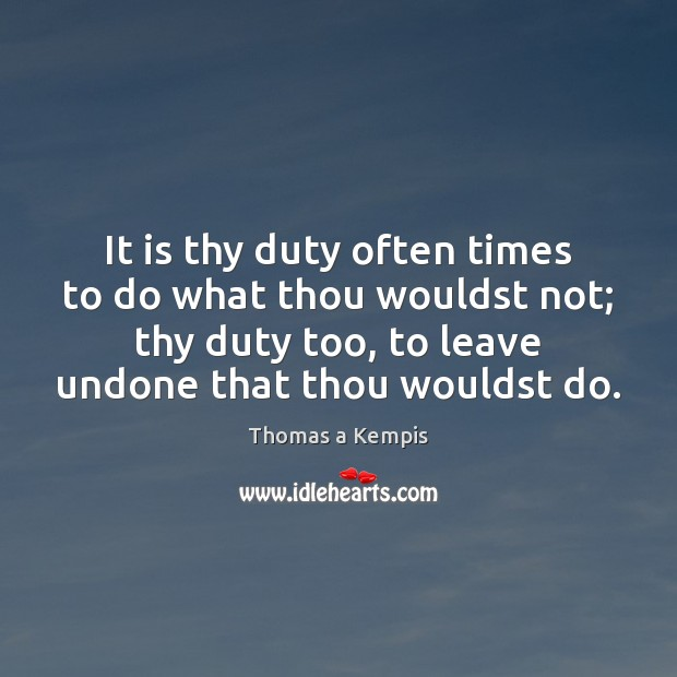 It is thy duty often times to do what thou wouldst not; Thomas a Kempis Picture Quote
