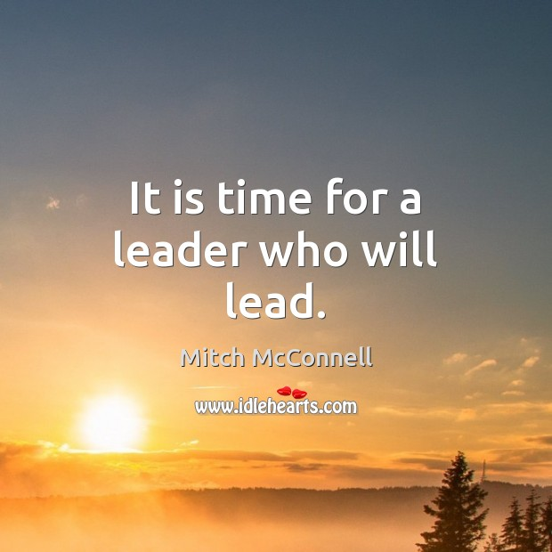It is time for a leader who will lead. Mitch McConnell Picture Quote