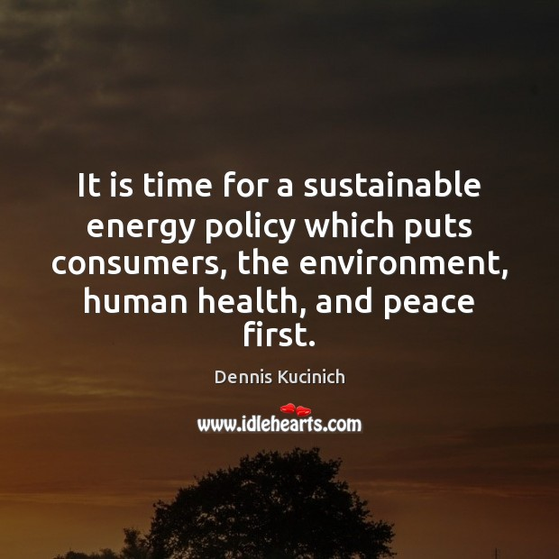 It is time for a sustainable energy policy which puts consumers, the Dennis Kucinich Picture Quote