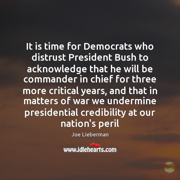 It is time for Democrats who distrust President Bush to acknowledge that Joe Lieberman Picture Quote