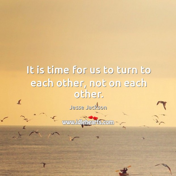 It is time for us to turn to each other, not on each other. Image