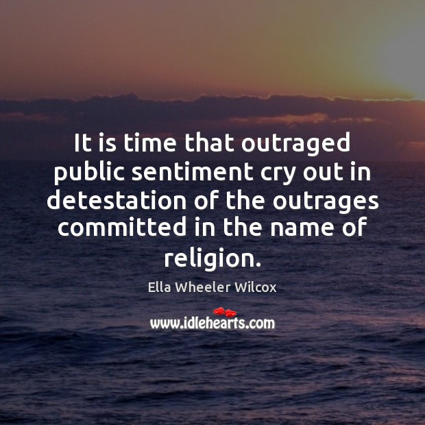 It is time that outraged public sentiment cry out in detestation of Ella Wheeler Wilcox Picture Quote