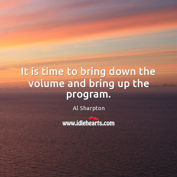 It is time to bring down the volume and bring up the program. Al Sharpton Picture Quote