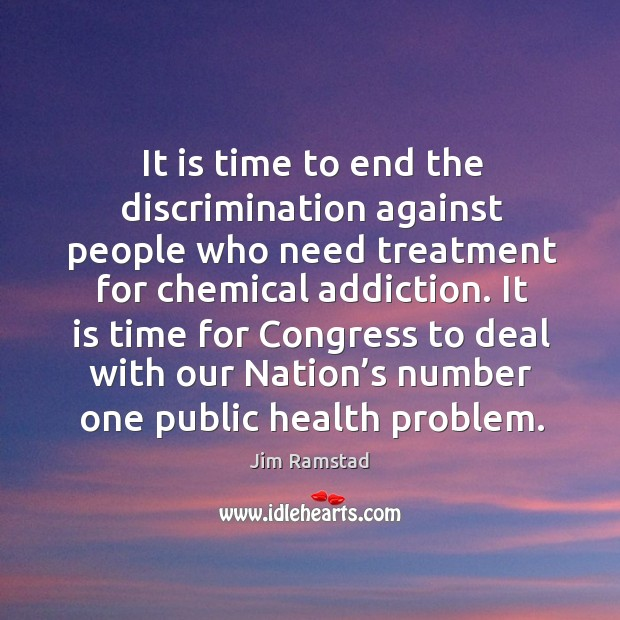 It is time to end the discrimination against people who need treatment for chemical addiction. Jim Ramstad Picture Quote
