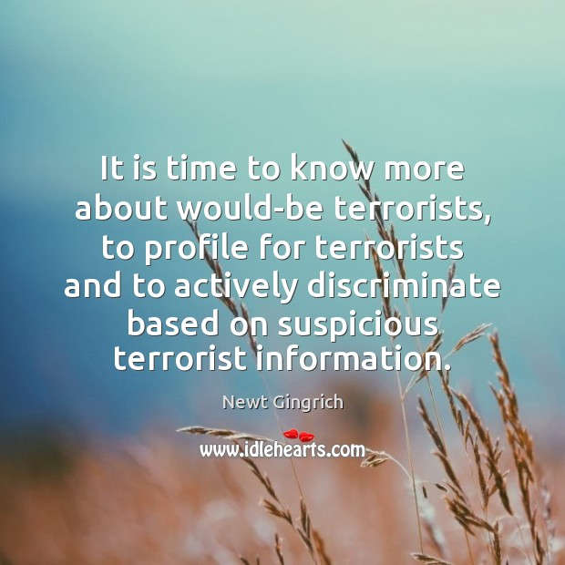 Newt Gingrich Picture Quote image saying: It is time to know more about would-be terrorists, to profile for