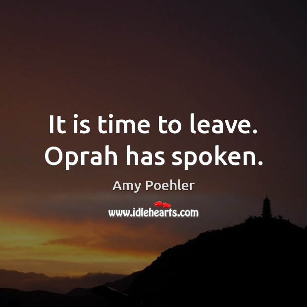 It is time to leave. Oprah has spoken. Amy Poehler Picture Quote