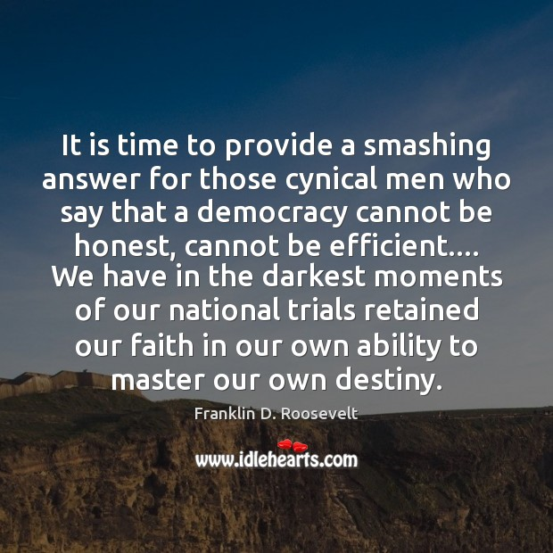 It is time to provide a smashing answer for those cynical men Franklin D. Roosevelt Picture Quote