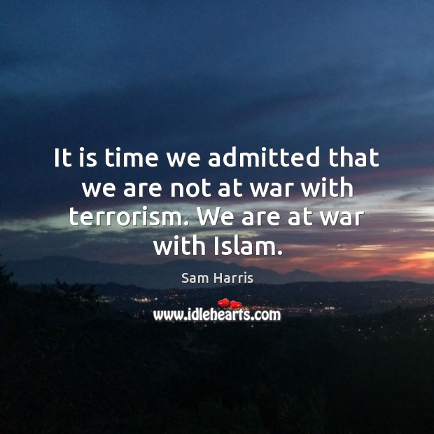 It is time we admitted that we are not at war with terrorism. We are at war with Islam. Sam Harris Picture Quote
