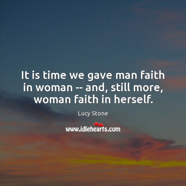 It is time we gave man faith in woman — and, still more, woman faith in herself. Image
