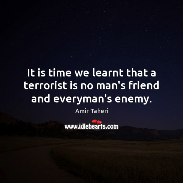 Image, It is time we learnt that a terrorist is no man's friend and everyman's enemy.