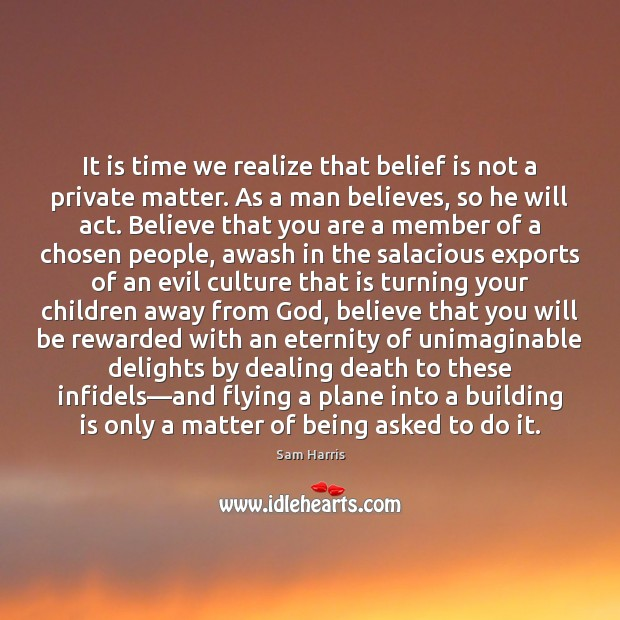 It is time we realize that belief is not a private matter. Sam Harris Picture Quote
