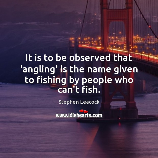 It is to be observed that 'angling' is the name given to fishing by people who can't fish. Stephen Leacock Picture Quote
