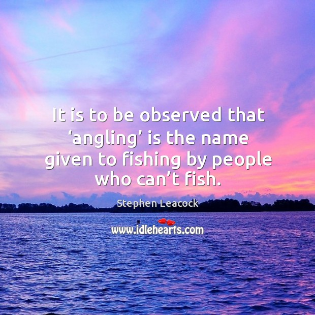 It is to be observed that 'angling' is the name given to fishing by people who can't fish. Image
