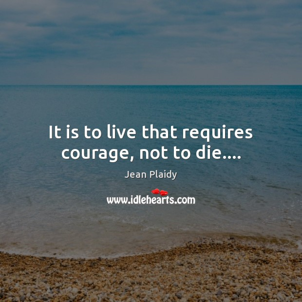 Image, It is to live that requires courage, not to die….