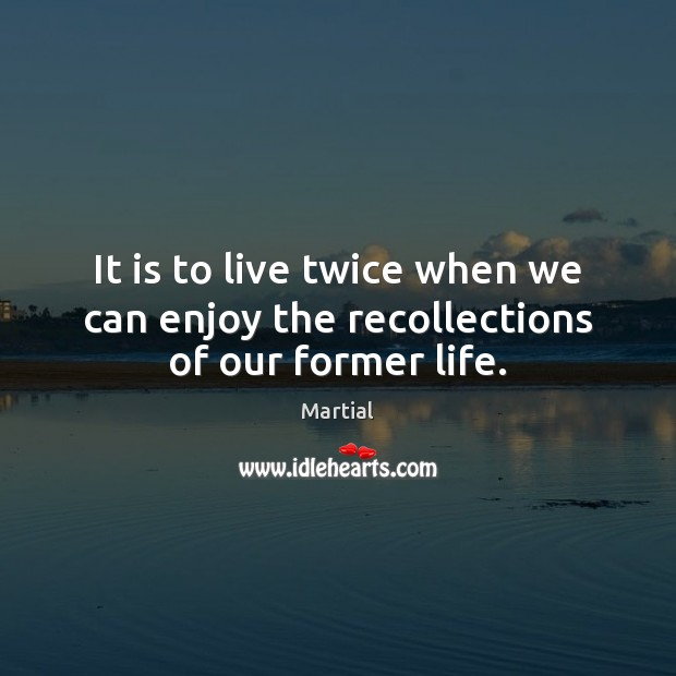 It is to live twice when we can enjoy the recollections of our former life. Martial Picture Quote