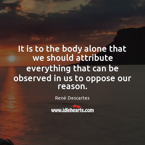 It is to the body alone that we should attribute everything that René Descartes Picture Quote