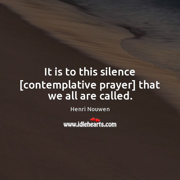 It is to this silence [contemplative prayer] that we all are called. Henri Nouwen Picture Quote