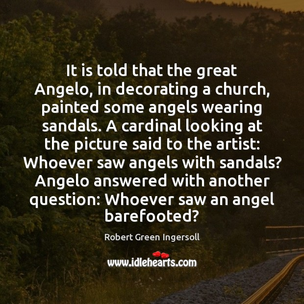 It is told that the great Angelo, in decorating a church, painted Robert Green Ingersoll Picture Quote