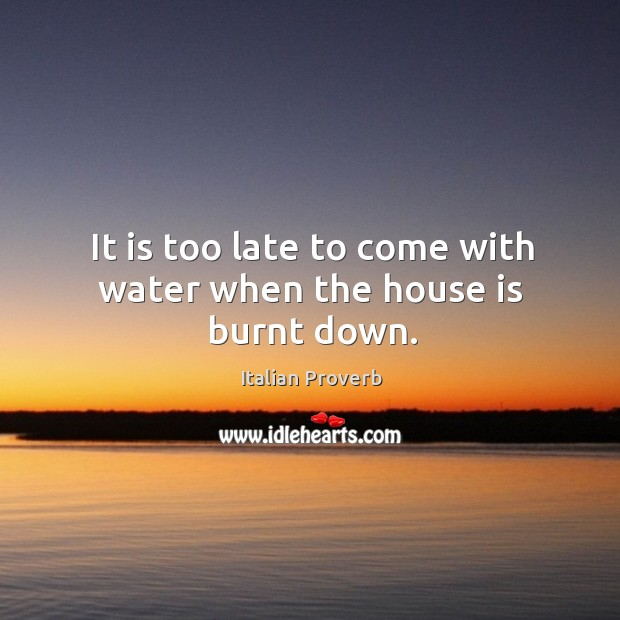 It is too late to come with water when the house is burnt down. Image